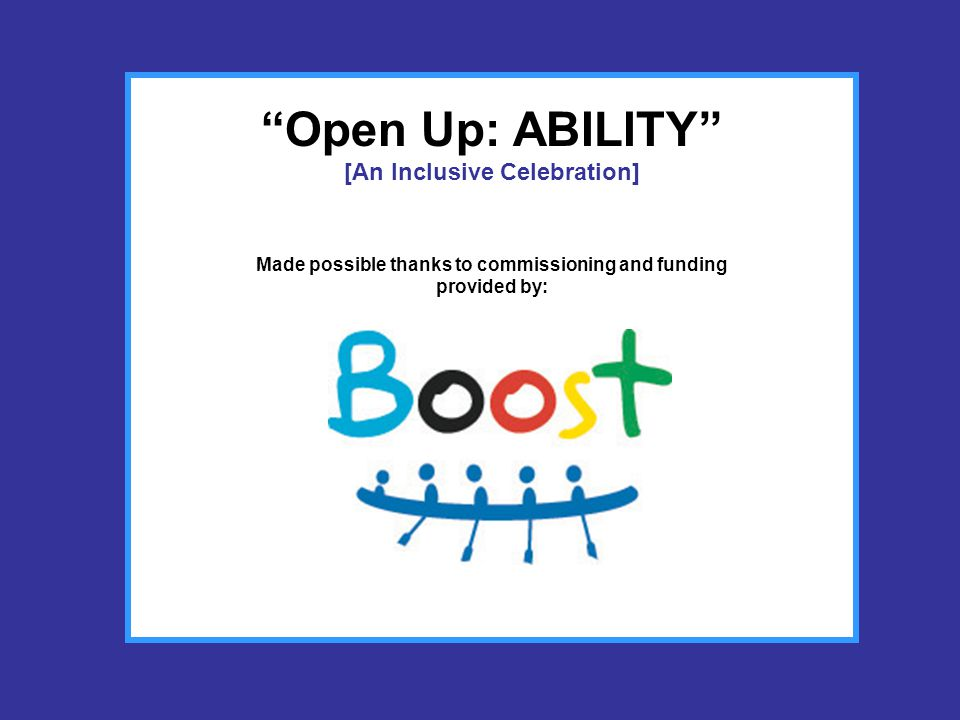 Open Up: ABILITY [An Inclusive Celebration] A theme especially created to support the London 2012 theme (Open Up) by creating a programme of inclusive activities and events for both disabled and able-bodied participants in Bedfordshire including the first showing of the Ability Dance