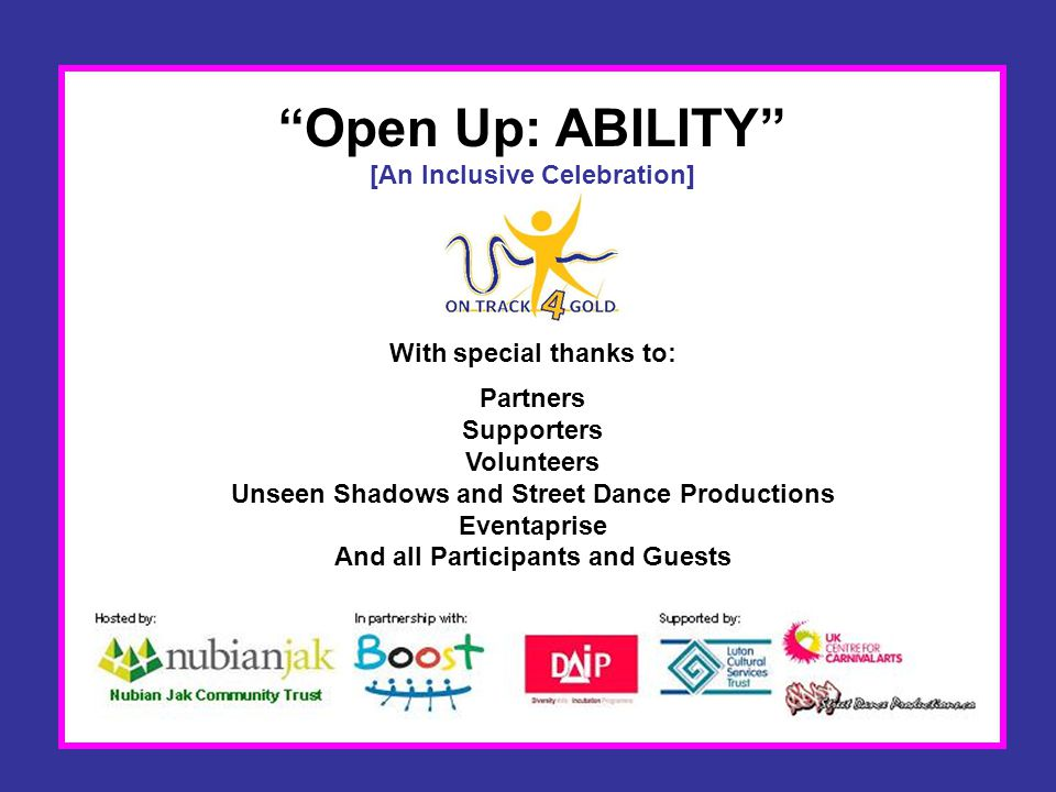 Open Up: ABILITY [An Inclusive Celebration] With special thanks to: Partners Supporters Volunteers Unseen Shadows and Street Dance Productions Eventaprise And all Participants and Guests