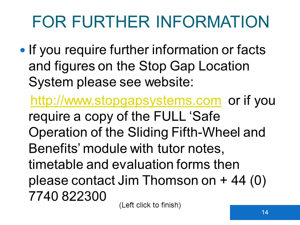 FOR FURTHER INFORMATION 14 If you require further information or facts and figures on the Stop Gap Location System please see website: http://www.stopgapsystems.com or if you require a copy of the FULL Safe Operation of the Sliding Fifth-Wheel and Benefits module with tutor notes, timetable and evaluation forms then please contact Jim Thomson on + 44 (0) 7740 822300http://www.stopgapsystems.com (Left click to finish)