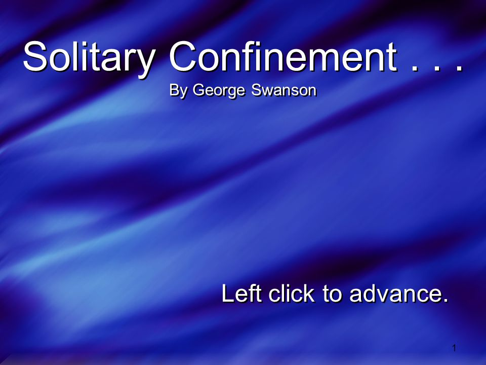 1 Solitary Confinement... By George Swanson Left click to advance.