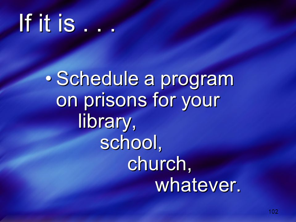 102 If it is...Schedule a program on prisons for your library, school, church, whatever.