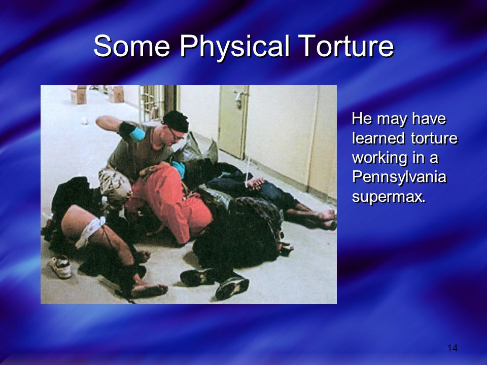 14 Some Physical Torture He may have learned torture working in a Pennsylvania supermax.