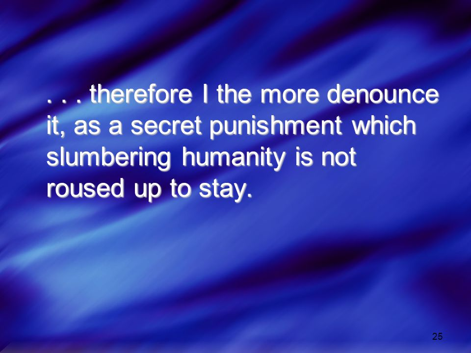 25... therefore I the more denounce it, as a secret punishment which slumbering humanity is not roused up to stay.... therefore I the more denounce it
