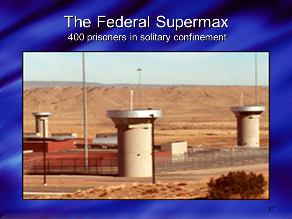 37 The Federal Supermax 400 prisoners in solitary confinement
