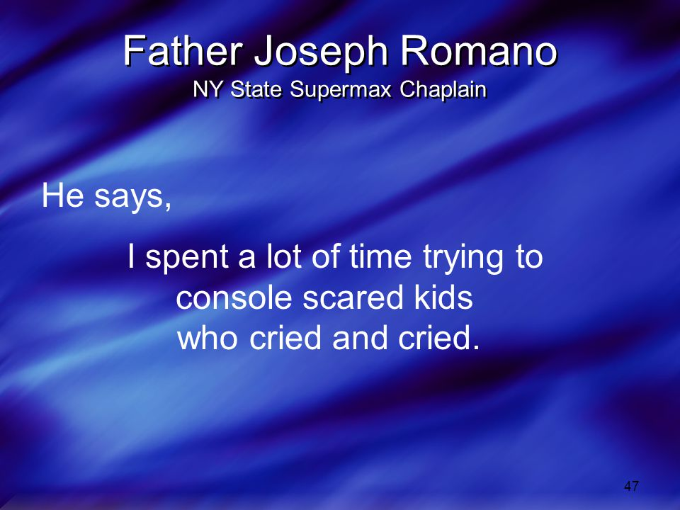 47 Father Joseph Romano NY State Supermax Chaplain He says, I spent a lot of time trying to console scared kids who cried and cried.
