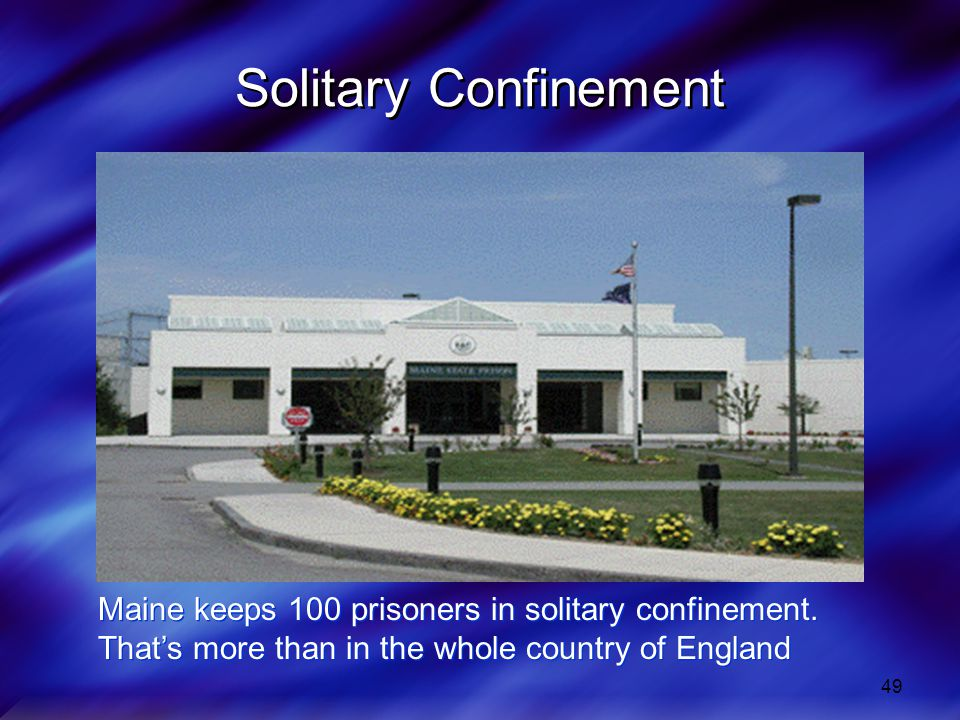 49 Solitary Confinement Maine keeps 100 prisoners in solitary confinement.