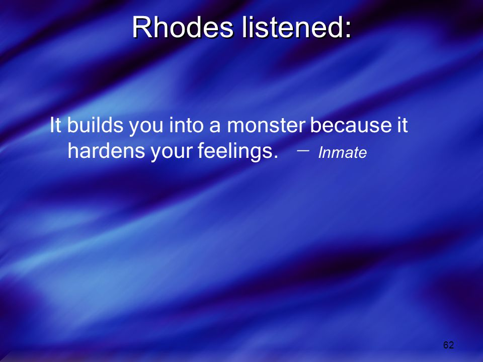 62 Rhodes listened: It builds you into a monster because it hardens your feelings. ̶ Inmate
