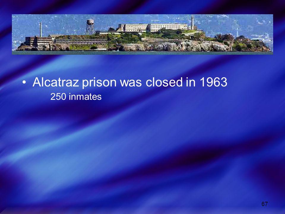 67 Alcatraz prison was closed in 1963 250 inmates
