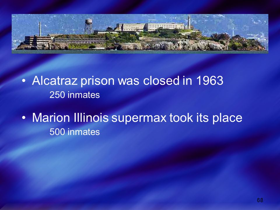 68 Alcatraz prison was closed in 1963 250 inmates Marion Illinois supermax took its place 500 inmates