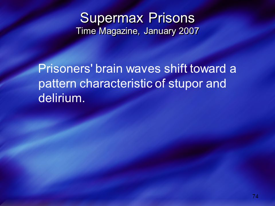 74 Supermax Prisons Time Magazine, January 2007 Prisoners brain waves shift toward a pattern characteristic of stupor and delirium.