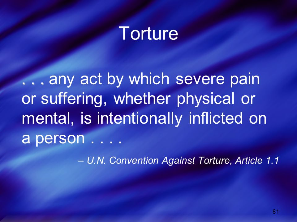 81 Torture... any act by which severe pain or suffering, whether physical or mental, is intentionally inflicted on a person.... – U.N. Convention Agai