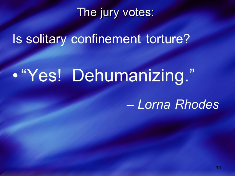 90 The jury votes: Is solitary confinement torture? Yes! Dehumanizing. – Lorna Rhodes