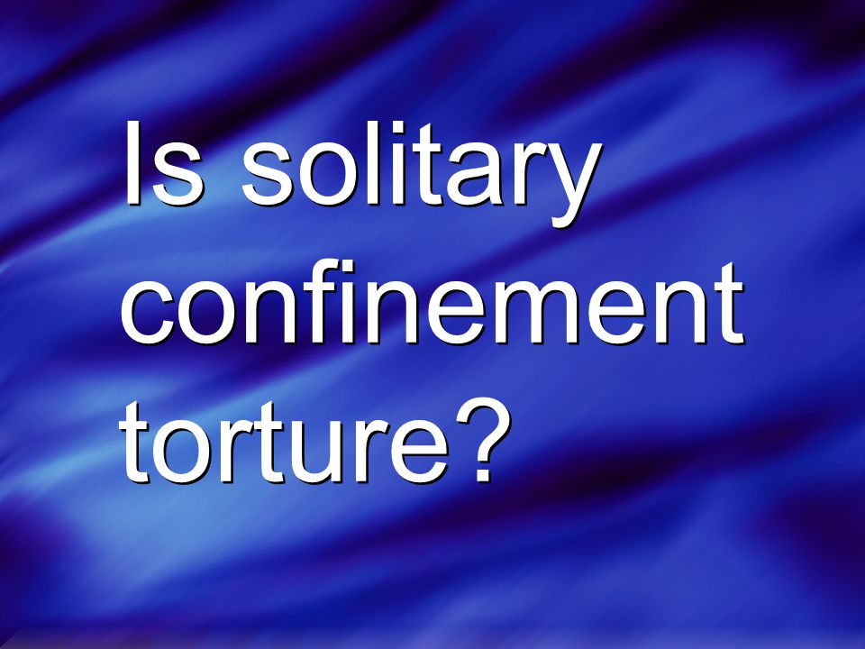 Is solitary confinement torture?