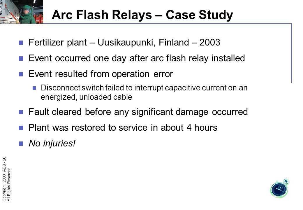 Copyright 2008 ABB - 19 All Rights Reserved Arc Flash Relays – Case Study Detromovice Power Plant – Czech Republic – June 26, 2002 Closed breaker racked in (mechanical interlocks bypassed) Minimal damage Soot damage – confined to the affected frame Breaker rosette connectors replaced, breaker cell cleaned No injuries!