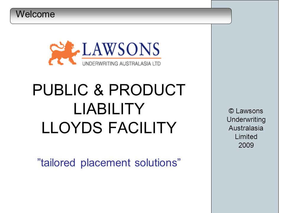 Lloyds of London Security $20m binder with Brit Syndicate Limited Open market above $20m Established market for hard to place risks 12.50% commission paid to brokers Lloyds approved coverholder © Lawsons Underwriting Australasia Limited 2009