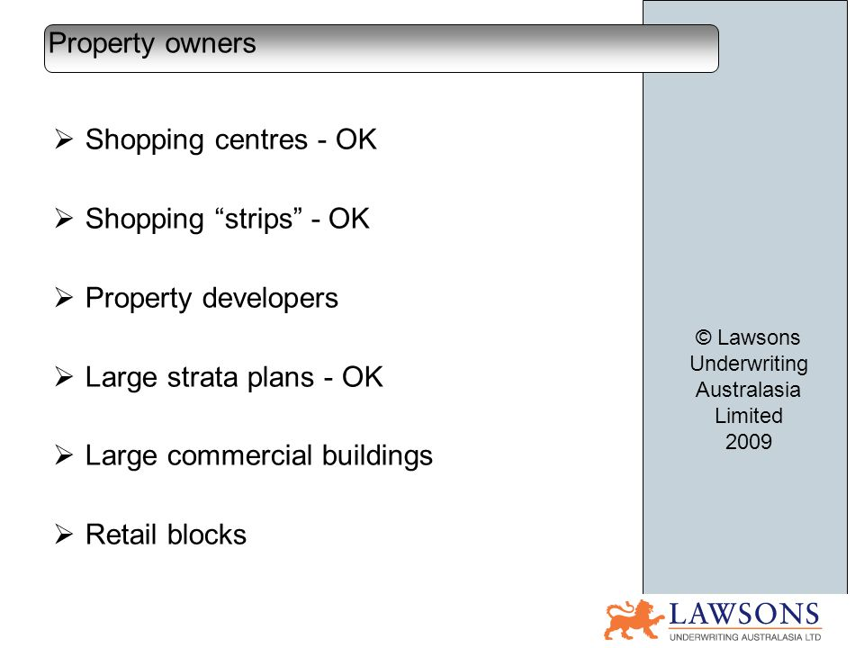 Shopping centres - OK Shopping strips - OK Property developers Large strata plans - OK Large commercial buildings Retail blocks Property owners © Lawsons Underwriting Australasia Limited 2009