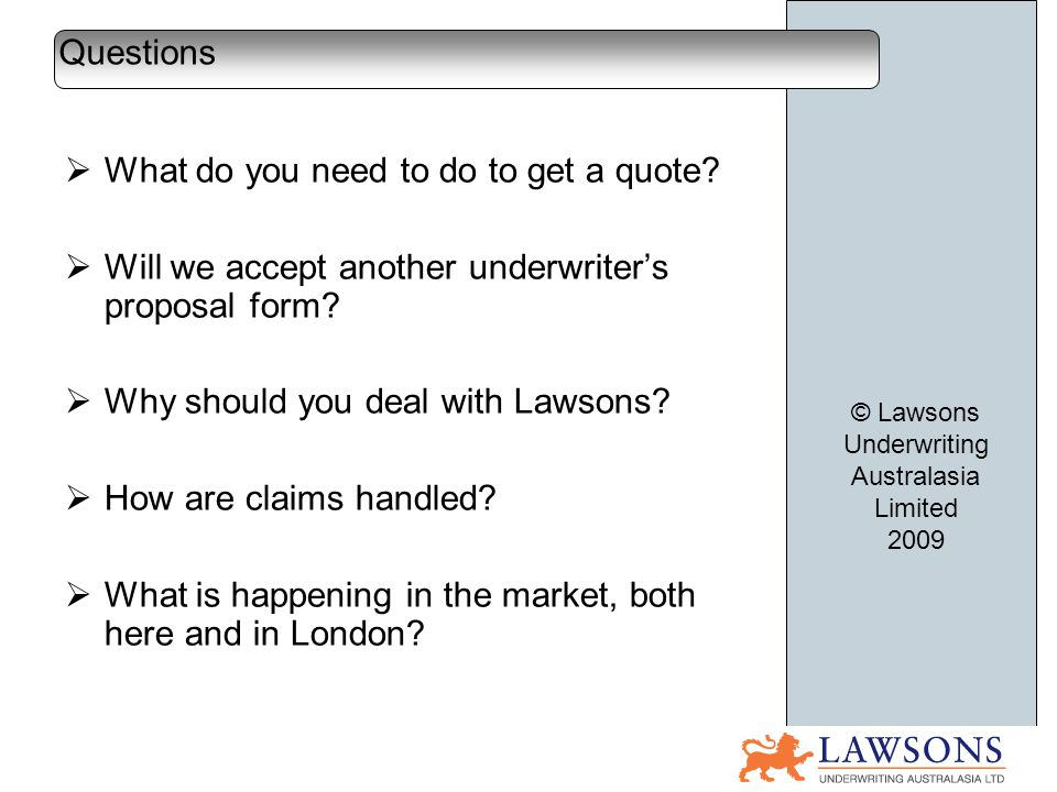 What do you need to do to get a quote? Will we accept another underwriters proposal form? Why should you deal with Lawsons? How are claims handled? Wh