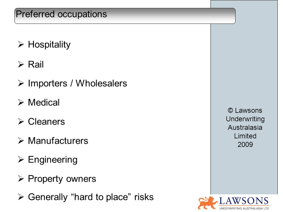 Hospitality Rail Importers / Wholesalers Medical Cleaners Manufacturers Engineering Property owners Generally hard to place risks Preferred occupations © Lawsons Underwriting Australasia Limited 2009