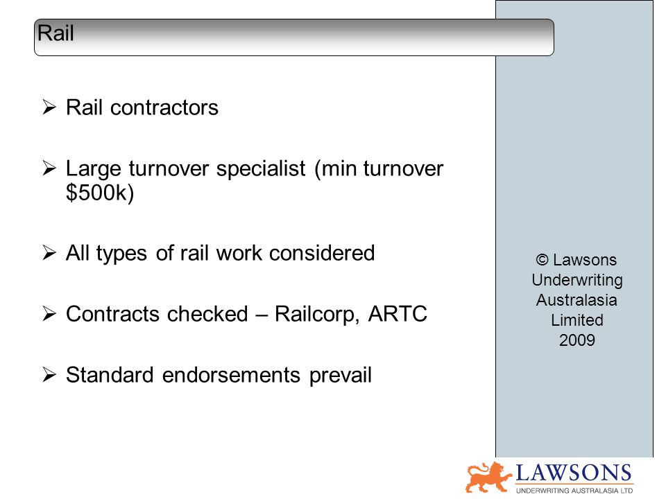Rail contractors Large turnover specialist (min turnover $500k) All types of rail work considered Contracts checked – Railcorp, ARTC Standard endorsements prevail Rail © Lawsons Underwriting Australasia Limited 2009