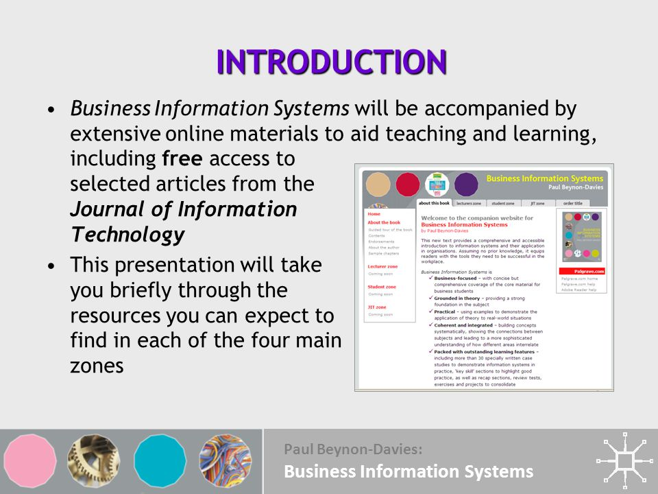 Paul Beynon-Davies: Business Information Systems INTRODUCTION Business Information Systems will be accompanied by extensive online materials to aid teaching and learning, including free access to selected articles from the Journal of Information Technology This presentation will take you briefly through the resources you can expect to find in each of the four main zones