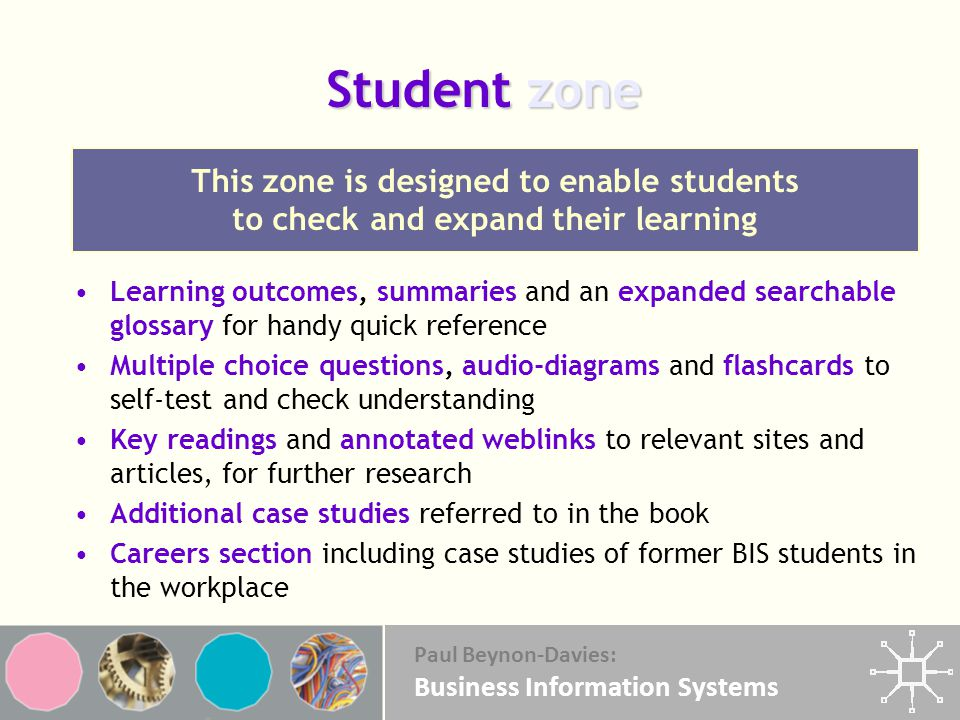 Paul Beynon-Davies: Business Information Systems Student zone Learning outcomes, summaries and an expanded searchable glossary for handy quick reference Multiple choice questions, audio-diagrams and flashcards to self-test and check understanding Key readings and annotated weblinks to relevant sites and articles, for further research Additional case studies referred to in the book Careers section including case studies of former BIS students in the workplace This zone is designed to enable students to check and expand their learning