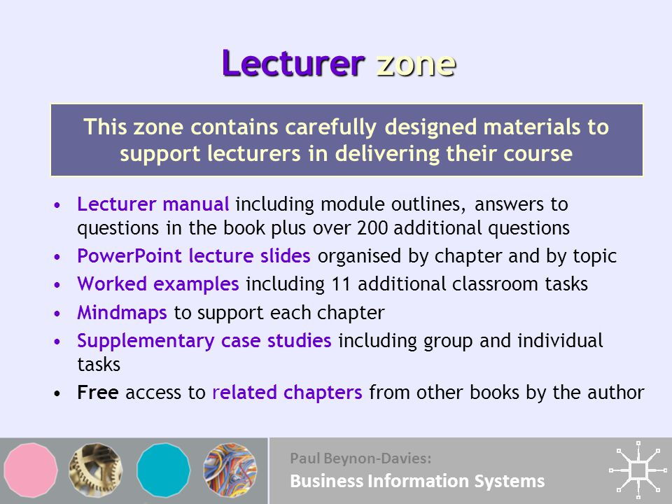 Paul Beynon-Davies: Business Information Systems Lecturer zone Lecturer manual including module outlines, answers to questions in the book plus over 200 additional questions PowerPoint lecture slides organised by chapter and by topic Worked examples including 11 additional classroom tasks Mindmaps to support each chapter Supplementary case studies including group and individual tasks Free access to related chapters from other books by the author This zone contains carefully designed materials to support lecturers in delivering their course