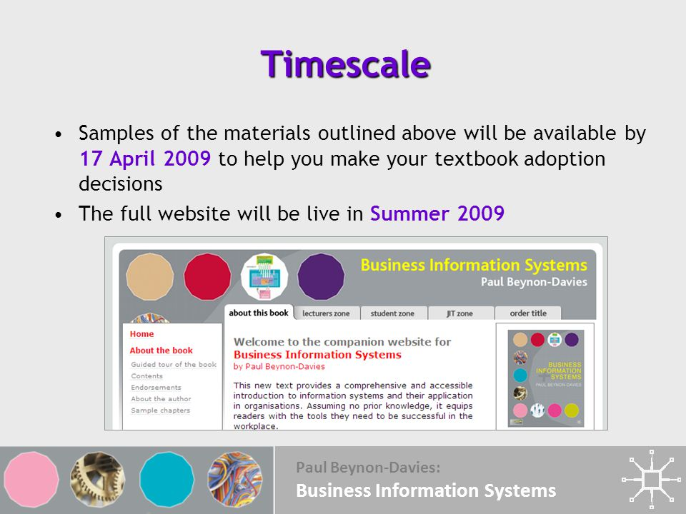 Paul Beynon-Davies: Business Information Systems Timescale Samples of the materials outlined above will be available by 17 April 2009 to help you make your textbook adoption decisions The full website will be live in Summer 2009