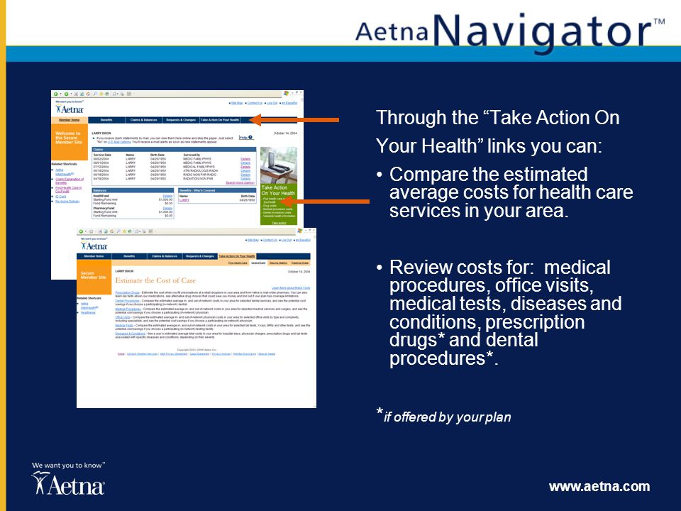 www.aetna.com Through the Take Action On Your Health links you can: Compare the estimated average costs for health care services in your area. Review