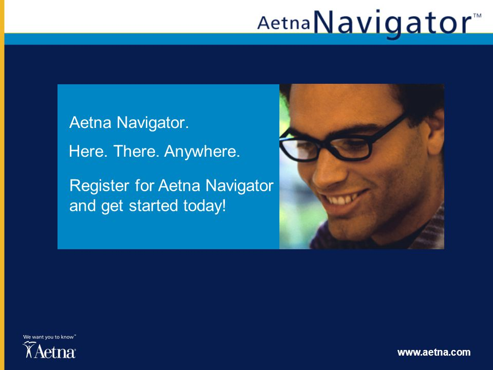 www.aetna.com Aetna Navigator. Register for Aetna Navigator and get started today! Here. There. Anywhere.