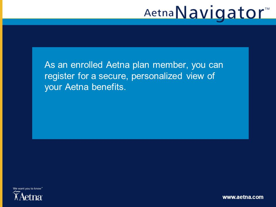 www.aetna.com As an enrolled Aetna plan member, you can register for a secure, personalized view of your Aetna benefits.
