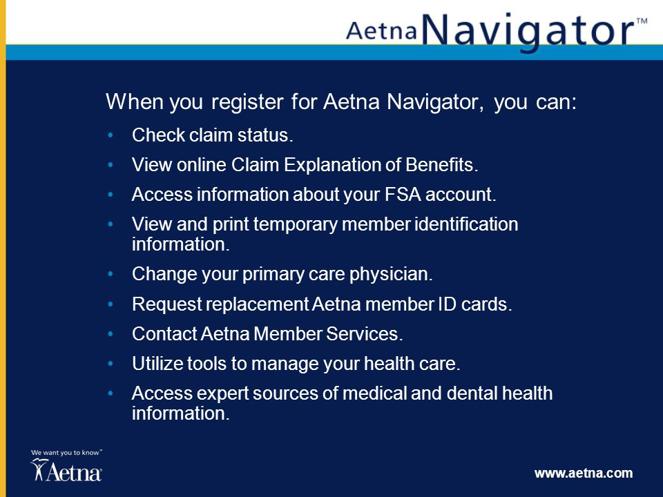 www.aetna.com When you register for Aetna Navigator, you can: Check claim status. View online Claim Explanation of Benefits. Access information about