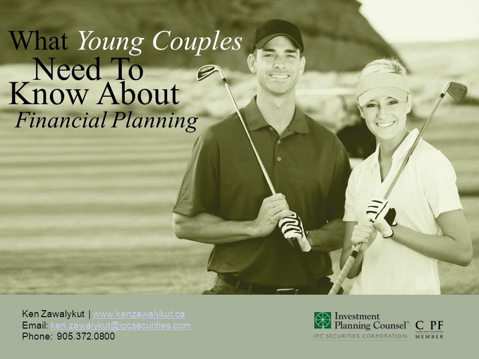Ken Zawalykut | www.kenzawalykut.ca Email: ken.zawalykut@ipcsecurities.com Phone: 905.372.0800www.kenzawalykut.caken.zawalykut@ipcsecurities.com What Young Couples Need To Financial Planning Know About