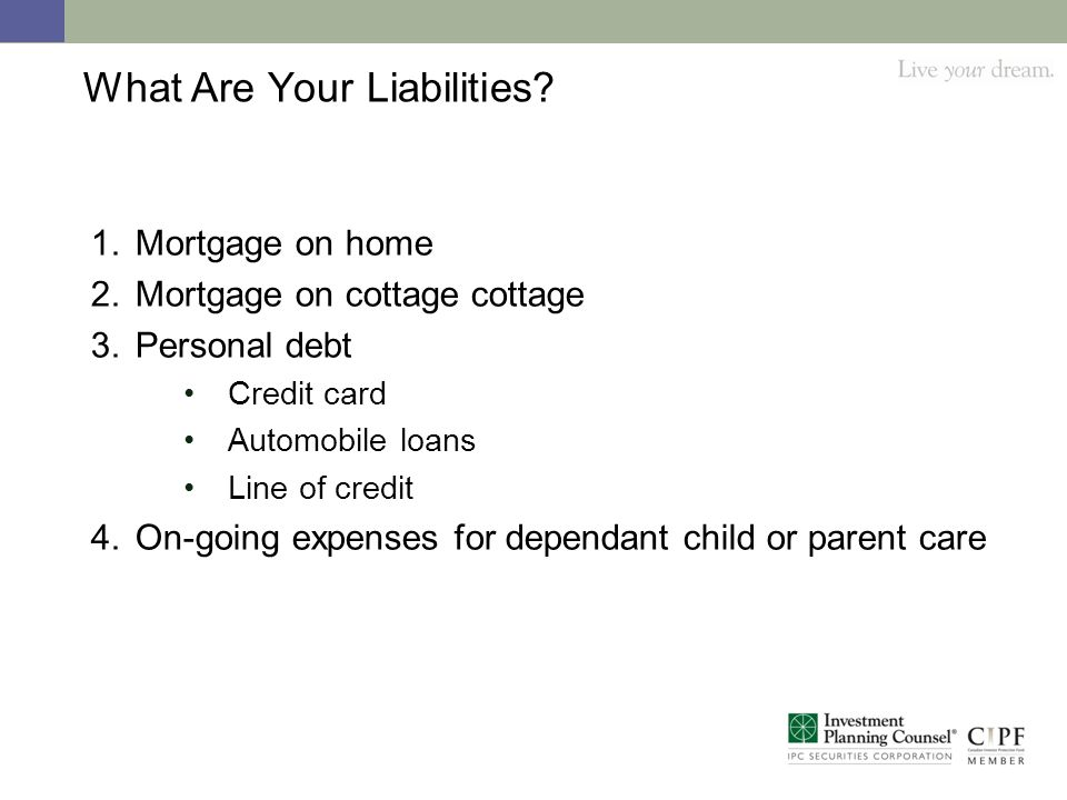 What Are Your Liabilities? 1.Mortgage on home 2.Mortgage on cottage cottage 3.Personal debt Credit card Automobile loans Line of credit 4.On-going exp