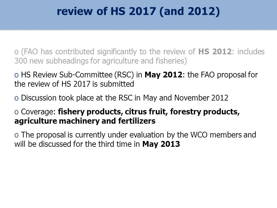 o (FAO has contributed significantly to the review of HS 2012: includes 300 new subheadings for agriculture and fisheries) o HS Review Sub-Committee (