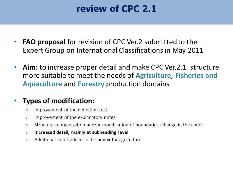 FAO proposal for revision of CPC Ver.2 submitted to the Expert Group on International Classifications in May 2011 Aim: to increase proper detail and make CPC Ver.2.1.