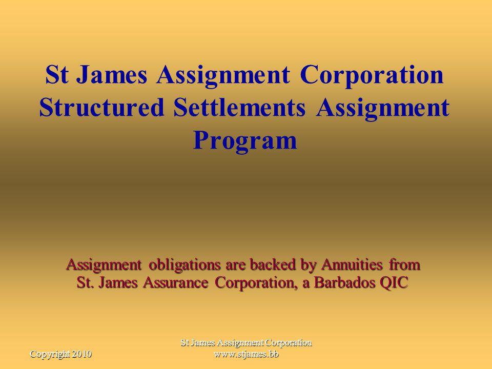 St James Assignment Corporation www.stjames.bbCopyright 2010 St James Assignment Corporation Structured Settlements Assignment Program Assignment obli