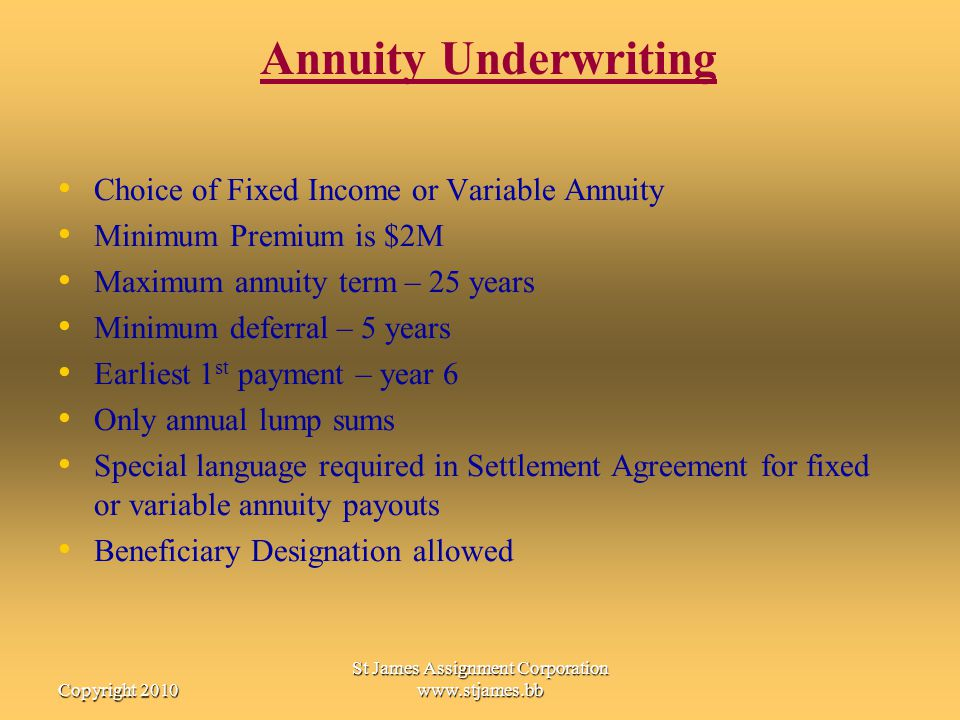 Copyright 2010 St James Assignment Corporation www.stjames.bb Annuity Underwriting Choice of Fixed Income or Variable Annuity Minimum Premium is $2M M