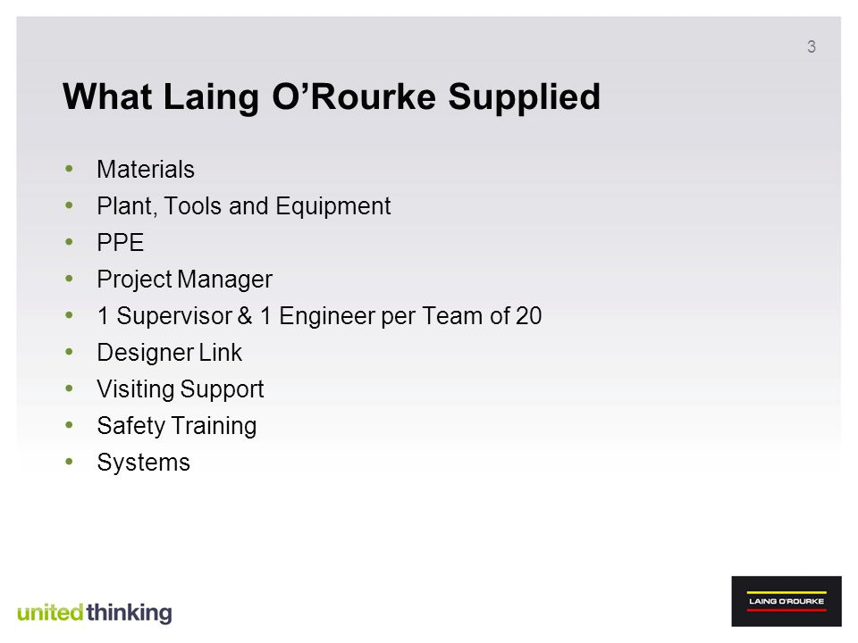 3 What Laing ORourke Supplied Materials Plant, Tools and Equipment PPE Project Manager 1 Supervisor & 1 Engineer per Team of 20 Designer Link Visiting