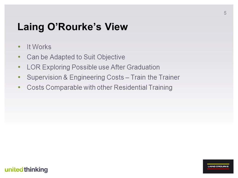 5 Laing ORourkes View It Works Can be Adapted to Suit Objective LOR Exploring Possible use After Graduation Supervision & Engineering Costs – Train th