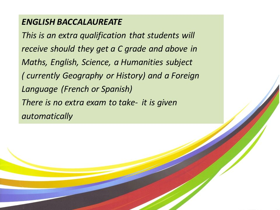 ENGLISH BACCALAUREATE This is an extra qualification that students will receive should they get a C grade and above in Maths, English, Science, a Humanities subject ( currently Geography or History) and a Foreign Language (French or Spanish) There is no extra exam to take- it is given automatically