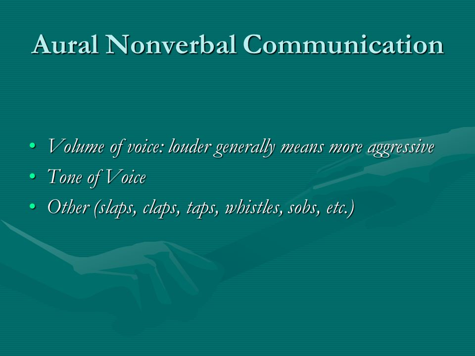 Aural Nonverbal Communication Volume of voice: louder generally means more aggressiveVolume of voice: louder generally means more aggressive Tone of VoiceTone of Voice Other (slaps, claps, taps, whistles, sobs, etc.)Other (slaps, claps, taps, whistles, sobs, etc.)