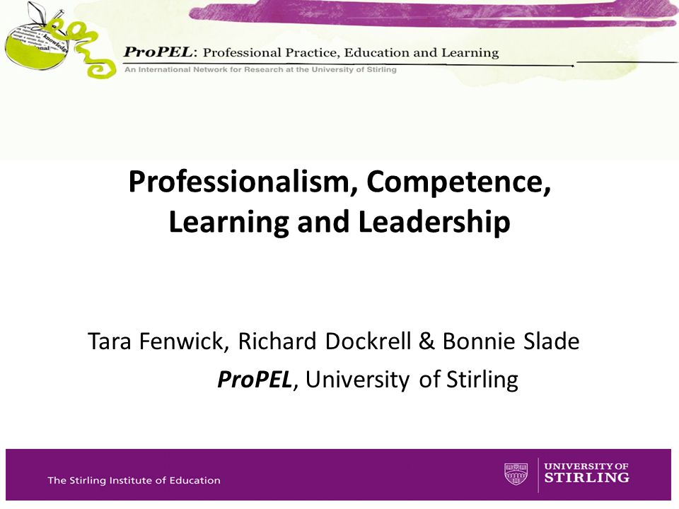 Tara Fenwick, Richard Dockrell & Bonnie Slade ProPEL, University of Stirling Professionalism, Competence, Learning and Leadership