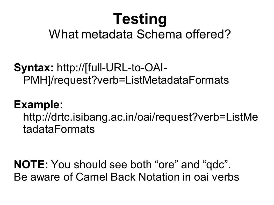 Testing What metadata Schema offered? Syntax: http://[full-URL-to-OAI- PMH]/request?verb=ListMetadataFormats Example: http://drtc.isibang.ac.in/oai/re