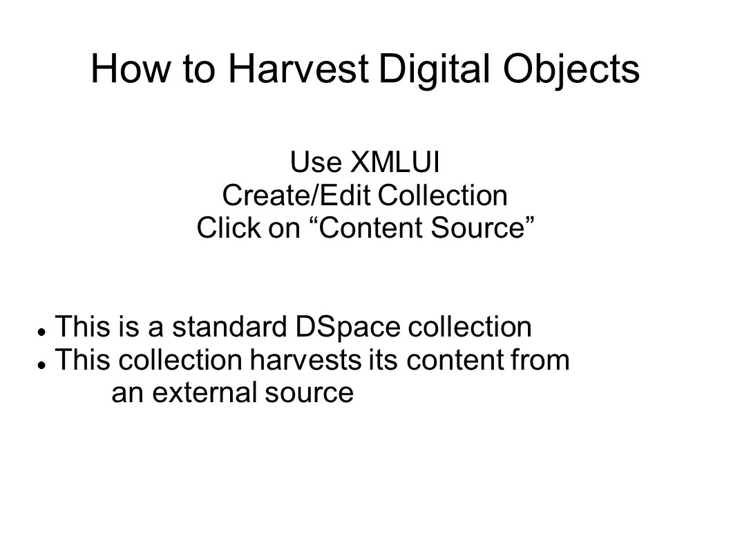 How to Harvest Digital Objects Use XMLUI Create/Edit Collection Click on Content Source This is a standard DSpace collection This collection harvests