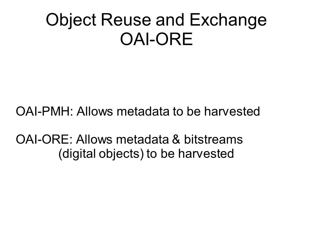 Object Reuse and Exchange OAI-ORE OAI-PMH: Allows metadata to be harvested OAI-ORE: Allows metadata & bitstreams (digital objects) to be harvested