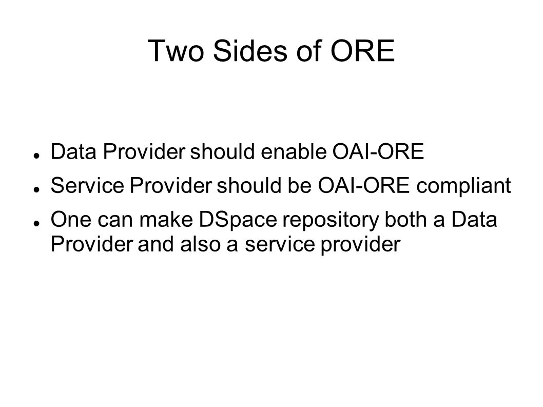 Two Sides of ORE Data Provider should enable OAI-ORE Service Provider should be OAI-ORE compliant One can make DSpace repository both a Data Provider