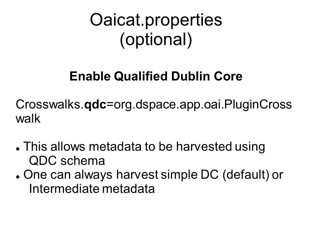 Oaicat.properties (optional) Enable Qualified Dublin Core Crosswalks.qdc=org.dspace.app.oai.PluginCross walk This allows metadata to be harvested usin
