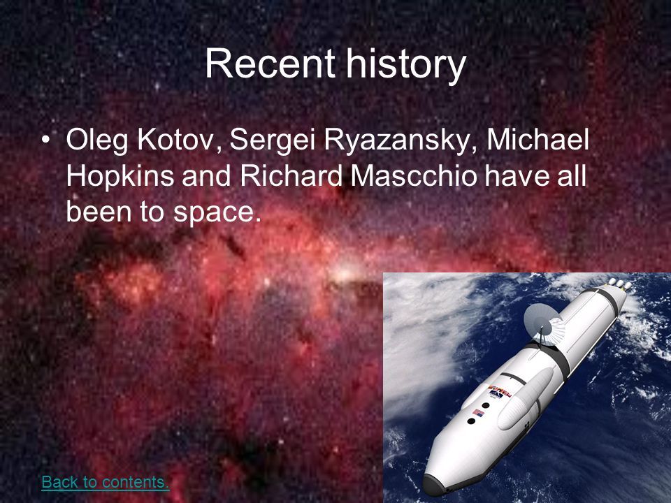 Recent history Oleg Kotov, Sergei Ryazansky, Michael Hopkins and Richard Mascchio have all been to space. Back to contents.