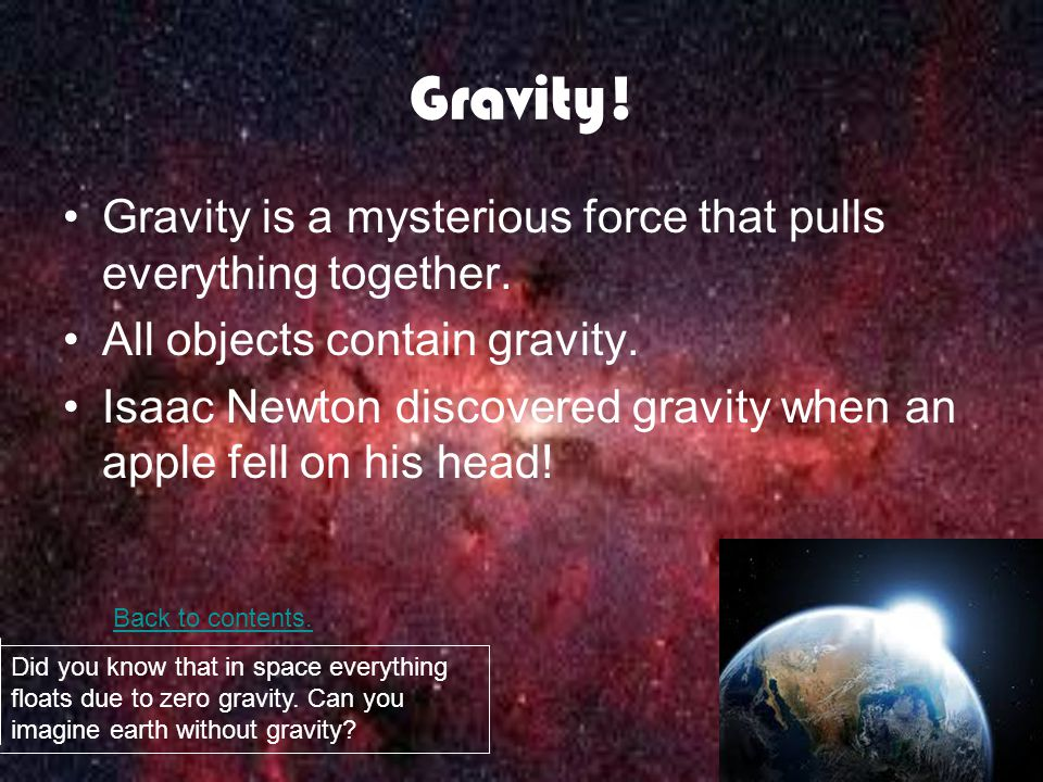 Gravity. Gravity is a mysterious force that pulls everything together.
