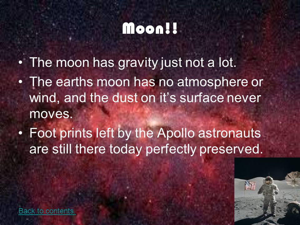 Moon!! The moon has gravity just not a lot. The earths moon has no atmosphere or wind, and the dust on its surface never moves. Foot prints left by th